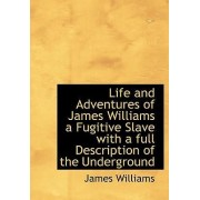 Life and Adventures of James Williams a Fugitive Slave with a Full Description of the Underground by James Williams