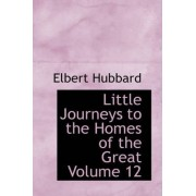 Little Journeys to the Homes of the Great Volume 12 by Elbert Hubbard