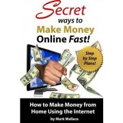 Secret Ways to Make Money Online Fast! Step-By-Step Plans for How to Make Money by Mark Wallace