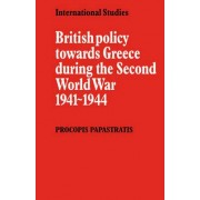 British Policy towards Greece during the Second World War 1941-1944 by Procopis Papastratis