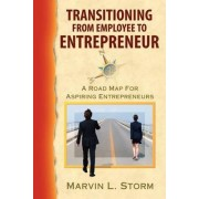 Transitioning from Employee to Entrepreneur - A Road Map for Aspiring Entrepreneurs by Marvin L Storm