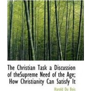 The Christian Task a Discussion of Thesupreme Need of the Age; How Christianity Can Satisfy It by Harold Du Bois