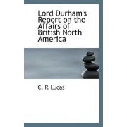 Lord Durham's Report on the Affairs of British North America by C P Lucas