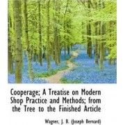 Cooperage; A Treatise on Modern Shop Practice and Methods by Wagner J B (Joseph Bernard)