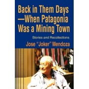 Back in Them Days--When Patagonia Was a Mining Town by Jose Mendoza