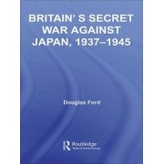 Britain's Secret War Against Japan, 1937-1945 by Douglas Ford
