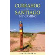 Currahoo to Santiago My Camino: A Pilgrim's Journey to the Shrine of Saint James