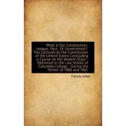 What Is Our Constitution, League, Pact, or Government? by Francis Lieber