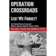 Operation Crossroads - Lest We Forget!: An Eyewitness Account, Bikini Atomic Bomb Tests 1946
