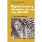 The Political Economy of Commerce: Southern India 1500-1650 by Sanjay Subrahmanyam