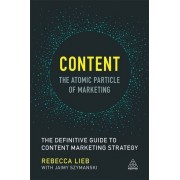 Content: The Atomic Particle of Marketing: The Definitive Guide to Content Marketing Strategy - Rebecca Lieb