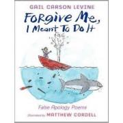 Forgive Me, I Meant to Do It: False Apology Poems by Gail Carson Levine