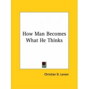 How Man Becomes What He Thinks by Christian D Larson