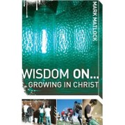Wisdom on ... Growing in Christ by Mark Matlock
