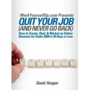 Quit Your Job (and Never Go Back) - How to Create, Start, & Market an Online Business for Under $500 in 30 Days or Less (WorkYourselfUp.Com Presents) by David R Hooper