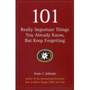 101 Really Important Things You Already Know, But Keep Forgetting by Ernie J Zelinski