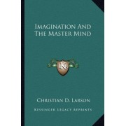 Imagination and the Master Mind by Christian D Larson
