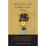 Holding Yin, Embracing Yang: Three Taoist Classics on Meditation, Breath Regulation, Sexual Yoga, and Thecirculation of Internal Energy