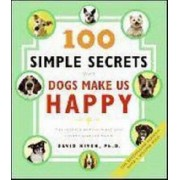 100 Simple Secrets Why Dogs Make Us Happy: The Science Behind What Dog Lovers Already Know by David Niven