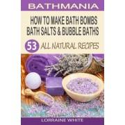 How to Make Bath Bombs, Bath Salts & Bubble Baths by Lorraine White