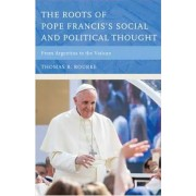 The Roots of Pope Francis's Social and Political Thought by Thomas R. Rourke