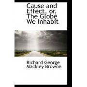 Cause and Effect, Or, the Globe We Inhabit by Richard George Mackley Browne