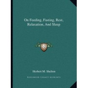 On Feeding, Fasting, Rest, Relaxation, and Sleep by Herbert M Shelton