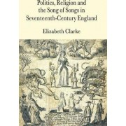 Politics, Religion and the Song of Songs in Seventeenth-Century England by Elizabeth Clarke