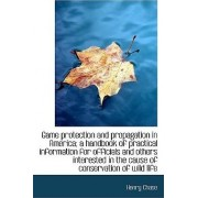 Game Protection and Propagation in America; A Handbook of Practical Information for Officials and OT by Henry Chase
