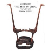 The Arts of China to AD 900 by William Watson