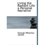 Living the Radiant Life a Personal Narrative by George Wharton James