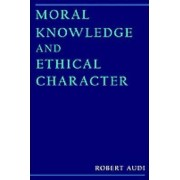 Moral Knowledge and Ethical Character by Robert Audi