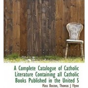 A Complete Catalogue of Catholic Literature Containing All Catholic Books Published in the United States by Mass Boston