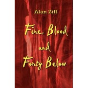 Fire, Blood and Forty Below by Alan Ziff