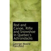 Rod and Canoe, Rifle and Snowshoe in Quebec's Adirondacks by Jr. George Moore Fairchild