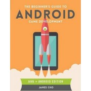 The Beginner's Guide to Android Game Development by James S. Cho