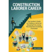 Construction Laborer Career (Special Edition): The Insider's Guide to Finding a Job at an Amazing Firm, Acing the Interview & Getting Promoted