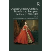 Queens Consort, Cultural Transfer and European Politics, c.1500-1800 by Helen Watanabe-O'kelly