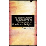 The Stage Ancient and Modern; Its Tenderness on Morals and Religion by Francis Close
