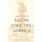 Reconstructing America by James W. Ceaser