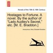 Hostages to Fortune. a Novel. by the Author of Lady Audley's Secret, Etc. [M. E. Braddon.] Vol. I by Anonymous
