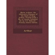 Morte Arthure. the Alliterative Romance of the Death of King Arthur, Printed from a Ms. in Lincoln Cathedral, Ed. by J.O. Halliwell by Arthur