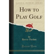 How to Play Golf (Classic Reprint) by Harry Vardon