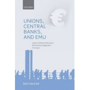 Unions, Central Banks, and EMU by Reader in European Political Economy Bob Hancke