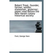 Robert Treat, Founder, Farmer, Soldier, Statesman, Governor; Paper Read Before the New Haven Colony by Ford George Hare