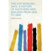 The Old Whaling Days; A History of Southern New Zealand from 1830 to 1840 by Robert McNab