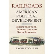 Railroads and American Political Development by Zachary Callen