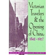 Victorian Travelers and the Opening of China, 1842-1907 by Susan Schoenbauer Thurin