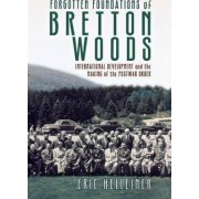 Forgotten Foundations of Bretton Woods by Eric Helleiner
