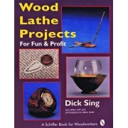 Wood Lathe Projects for Fun and Profit by Dick Sing